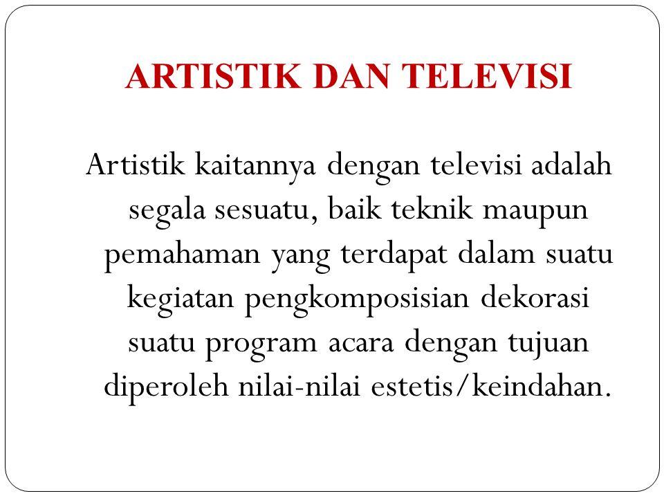ARTISTIK DAN TELEVISI Artistik kaitannya dengan televisi adalah segala sesuatu, baik teknik maupun pemahaman yang terdapat dalam suatu kegiatan pengko