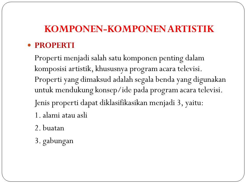 KOMPONEN-KOMPONEN ARTISTIK  PROPERTI Properti menjadi salah satu komponen penting dalam komposisi artistik, khususnya program acara televisi. Propert
