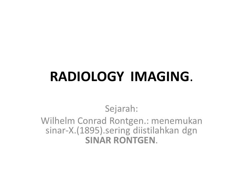 RADIOLOGY IMAGING. Sejarah: Wilhelm Conrad Rontgen.: menemukan sinar-X.(1895).sering diistilahkan dgn SINAR RONTGEN.