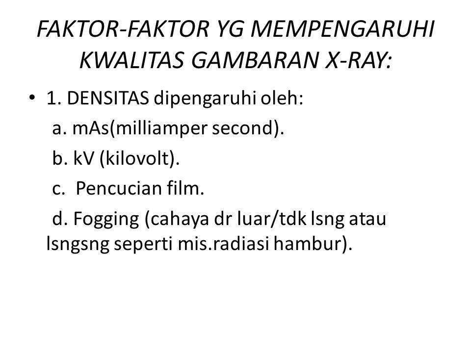FAKTOR-FAKTOR YG MEMPENGARUHI KWALITAS GAMBARAN X-RAY: • 1. DENSITAS dipengaruhi oleh: a. mAs(milliamper second). b. kV (kilovolt). c. Pencucian film.