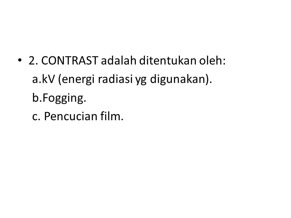 • 2. CONTRAST adalah ditentukan oleh: a.kV (energi radiasi yg digunakan). b.Fogging. c. Pencucian film.