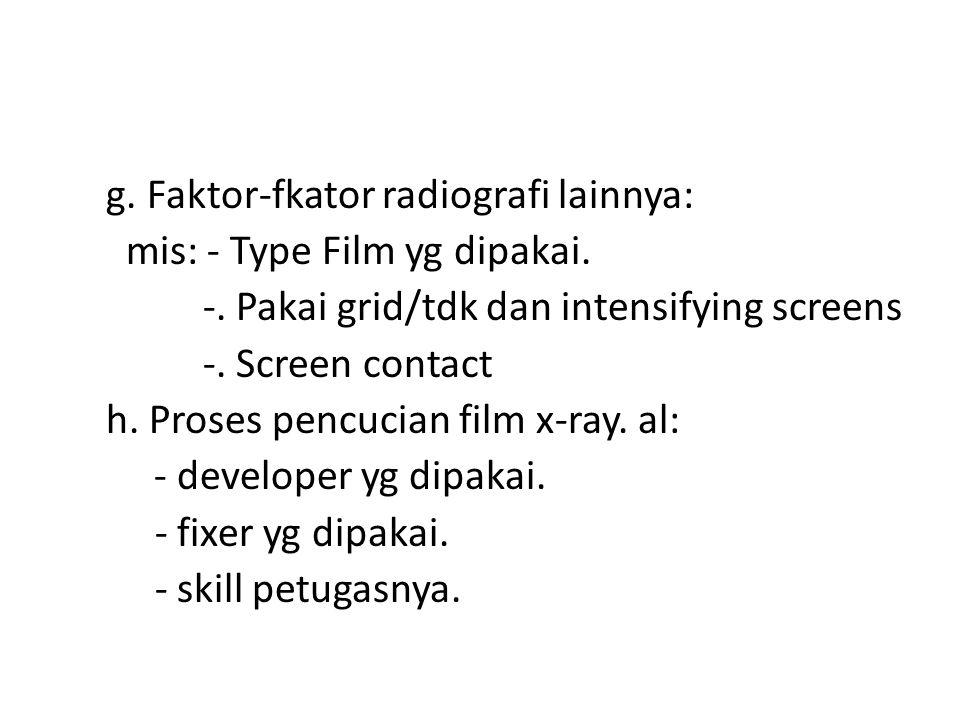 g. Faktor-fkator radiografi lainnya: mis: - Type Film yg dipakai. -. Pakai grid/tdk dan intensifying screens -. Screen contact h. Proses pencucian fil