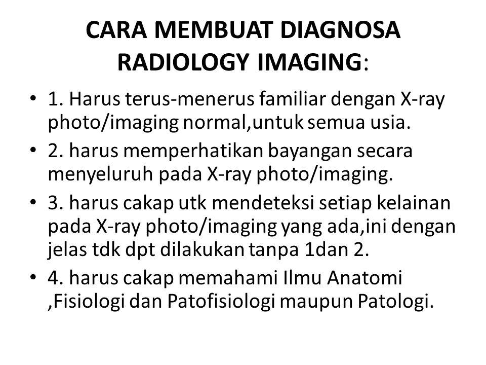 CARA MEMBUAT DIAGNOSA RADIOLOGY IMAGING: • 1. Harus terus-menerus familiar dengan X-ray photo/imaging normal,untuk semua usia. • 2. harus memperhatika
