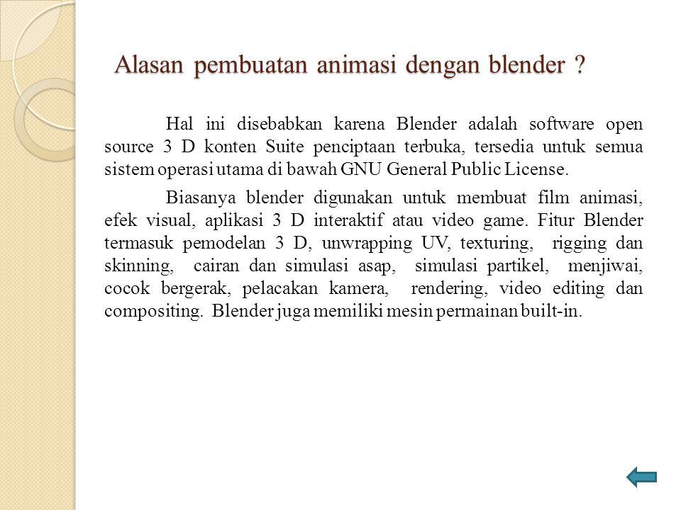 Alasan pembuatan animasi dengan blender ? Hal ini disebabkan karena Blender adalah software open source 3 D konten Suite penciptaan terbuka, tersedia