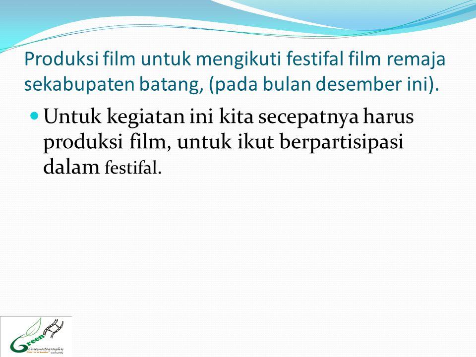 Produksi film untuk mengikuti festifal film remaja sekabupaten batang, (pada bulan desember ini).  Untuk kegiatan ini kita secepatnya harus produksi