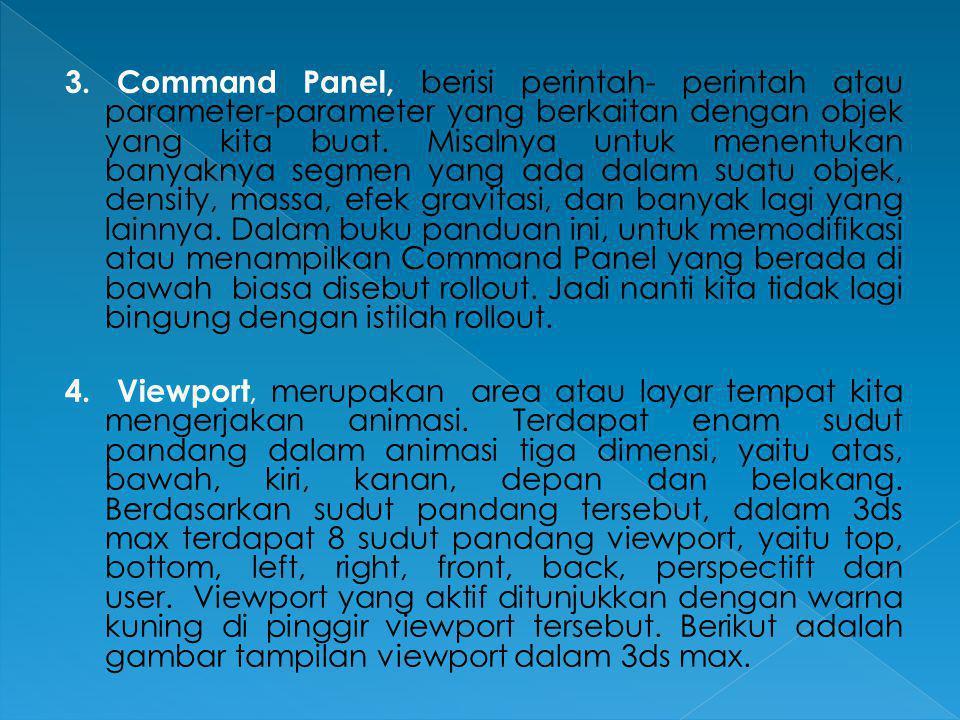 3. Command Panel, berisi perintah- perintah atau parameter-parameter yang berkaitan dengan objek yang kita buat. Misalnya untuk menentukan banyaknya s