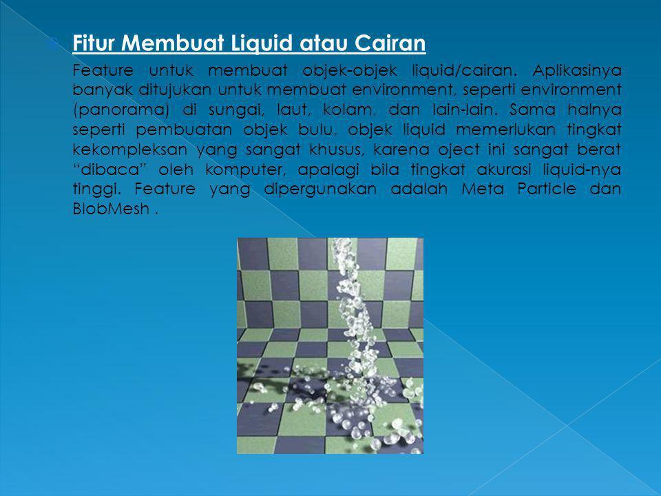  Fitur Membuat Liquid atau Cairan Feature untuk membuat objek-objek liquid/cairan. Aplikasinya banyak ditujukan untuk membuat environment, seperti en