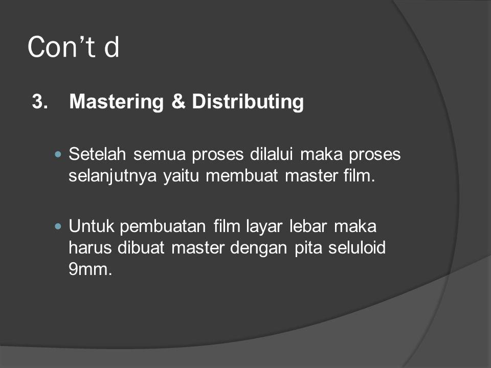 Con't d 3. Mastering & Distributing  Setelah semua proses dilalui maka proses selanjutnya yaitu membuat master film.  Untuk pembuatan film layar leb
