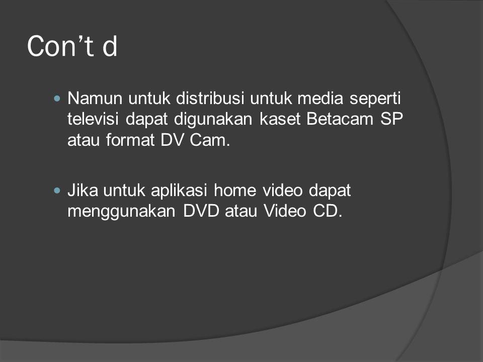 Con't d  Namun untuk distribusi untuk media seperti televisi dapat digunakan kaset Betacam SP atau format DV Cam.  Jika untuk aplikasi home video da