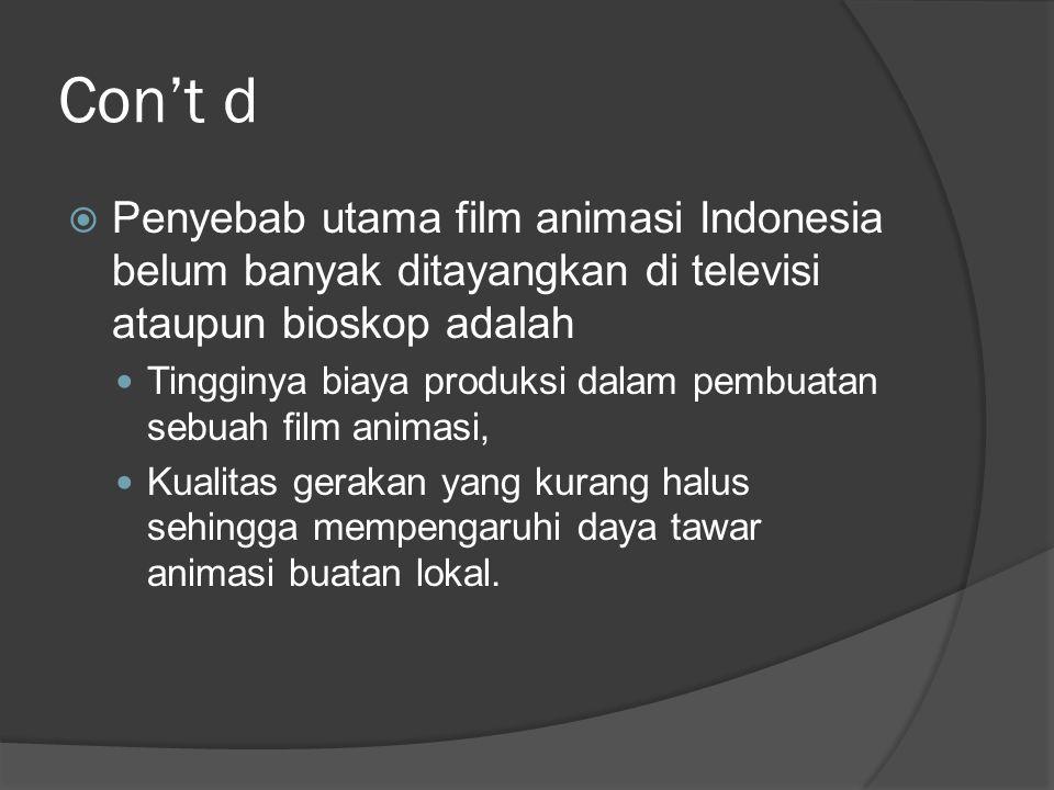 Con't d  Penyebab utama film animasi Indonesia belum banyak ditayangkan di televisi ataupun bioskop adalah  Tingginya biaya produksi dalam pembuatan
