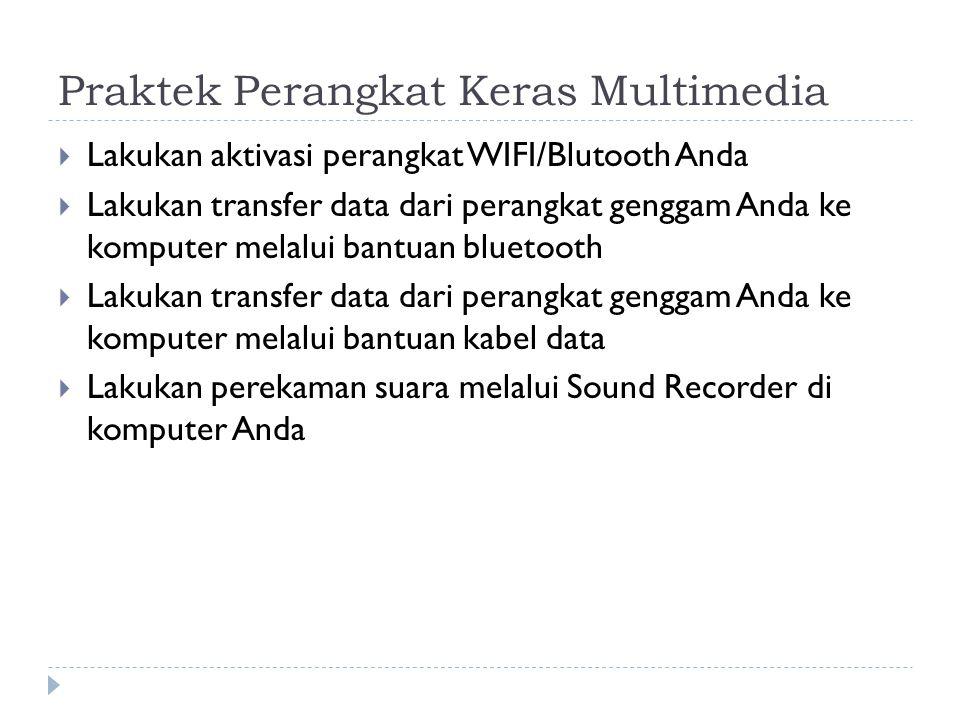 Praktek Perangkat Keras Multimedia  Lakukan aktivasi perangkat WIFI/Blutooth Anda  Lakukan transfer data dari perangkat genggam Anda ke komputer melalui bantuan bluetooth  Lakukan transfer data dari perangkat genggam Anda ke komputer melalui bantuan kabel data  Lakukan perekaman suara melalui Sound Recorder di komputer Anda