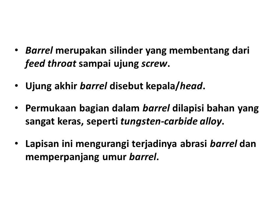 • Barrel merupakan silinder yang membentang dari feed throat sampai ujung screw. • Ujung akhir barrel disebut kepala/head. • Permukaan bagian dalam ba