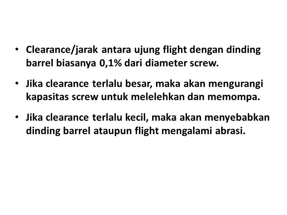 • Clearance/jarak antara ujung flight dengan dinding barrel biasanya 0,1% dari diameter screw. • Jika clearance terlalu besar, maka akan mengurangi ka