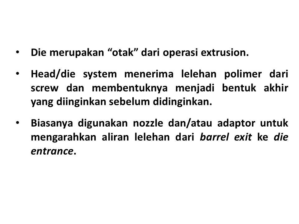 """• Die merupakan """"otak"""" dari operasi extrusion. • Head/die system menerima lelehan polimer dari screw dan membentuknya menjadi bentuk akhir yang diingi"""