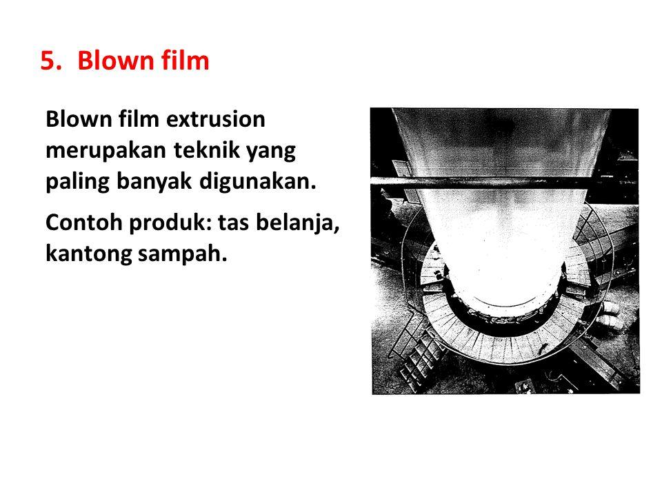 5.Blown film Blown film extrusion merupakan teknik yang paling banyak digunakan. Contoh produk: tas belanja, kantong sampah.