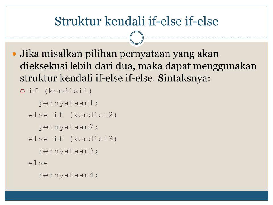 Struktur kendali if-else if-else  Jika misalkan pilihan pernyataan yang akan dieksekusi lebih dari dua, maka dapat menggunakan struktur kendali if-el