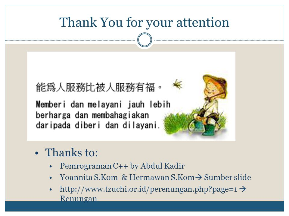 Thank You for your attention •Thanks to: •Pemrograman C++ by Abdul Kadir •Yoannita S.Kom & Hermawan S.Kom  Sumber slide •http://www.tzuchi.or.id/perenungan.php?page=1  Renungan