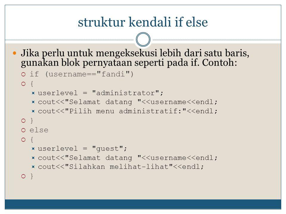 struktur kendali if else  Jika perlu untuk mengeksekusi lebih dari satu baris, gunakan blok pernyataan seperti pada if. Contoh:  if (username==