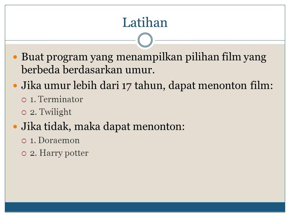 Latihan  Buat program yang menampilkan pilihan film yang berbeda berdasarkan umur.  Jika umur lebih dari 17 tahun, dapat menonton film:  1. Termina