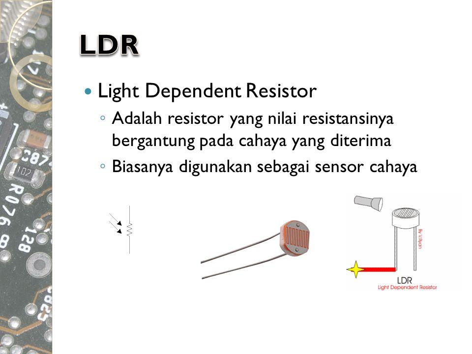  Light Dependent Resistor ◦ Adalah resistor yang nilai resistansinya bergantung pada cahaya yang diterima ◦ Biasanya digunakan sebagai sensor cahaya