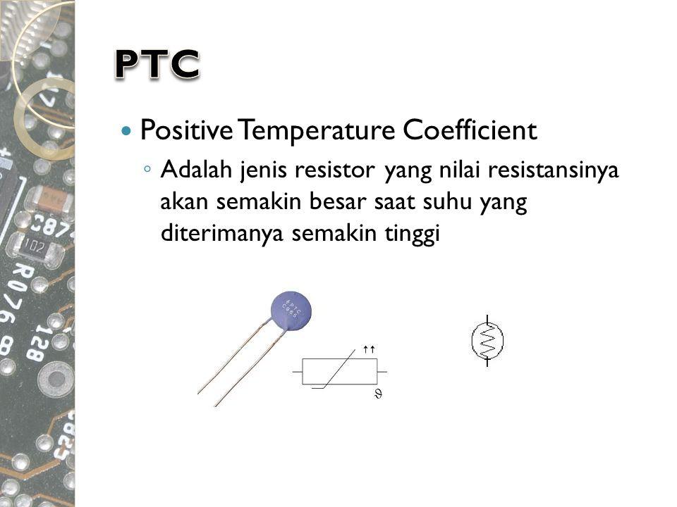  Positive Temperature Coefficient ◦ Adalah jenis resistor yang nilai resistansinya akan semakin besar saat suhu yang diterimanya semakin tinggi