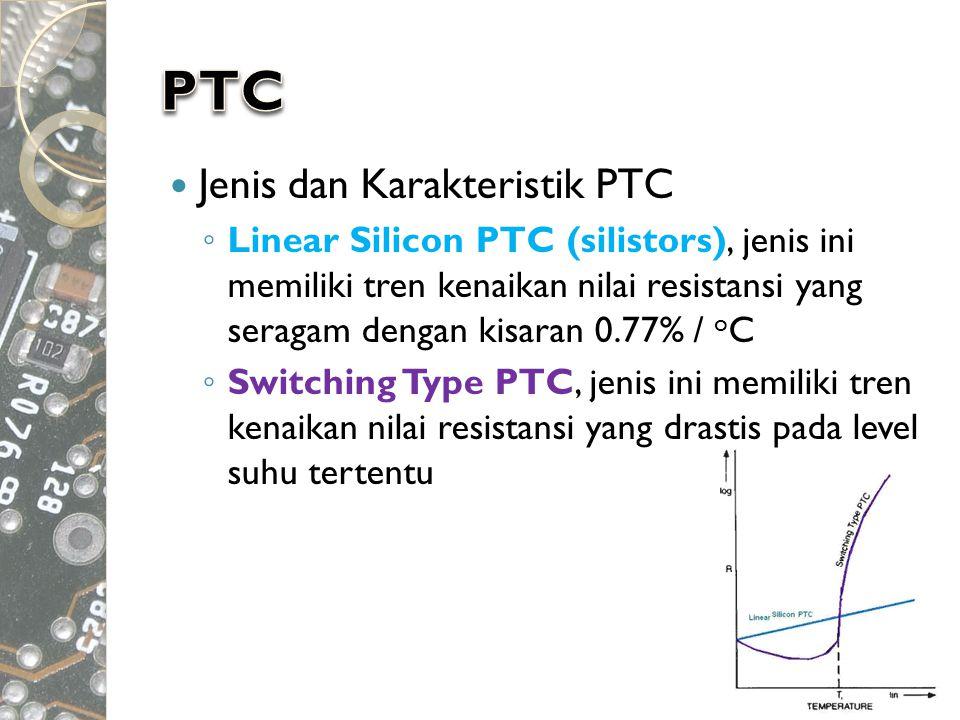  Jenis dan Karakteristik PTC ◦ Linear Silicon PTC (silistors), jenis ini memiliki tren kenaikan nilai resistansi yang seragam dengan kisaran 0.77% /