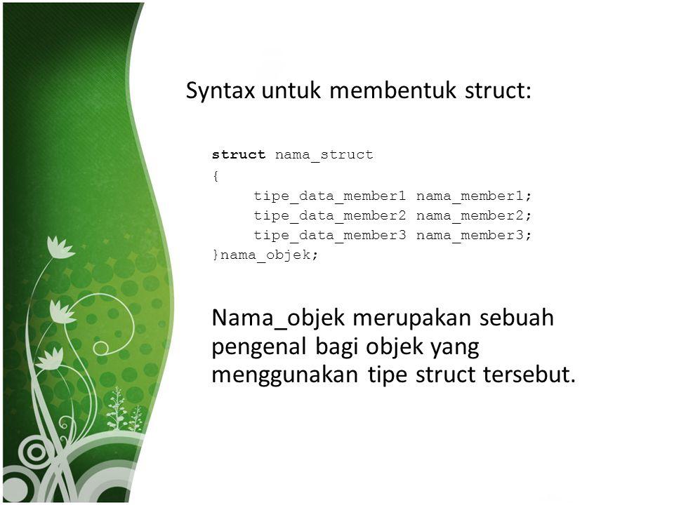 Syntax untuk membentuk struct: struct nama_struct { tipe_data_member1 nama_member1; tipe_data_member2 nama_member2; tipe_data_member3 nama_member3; }n