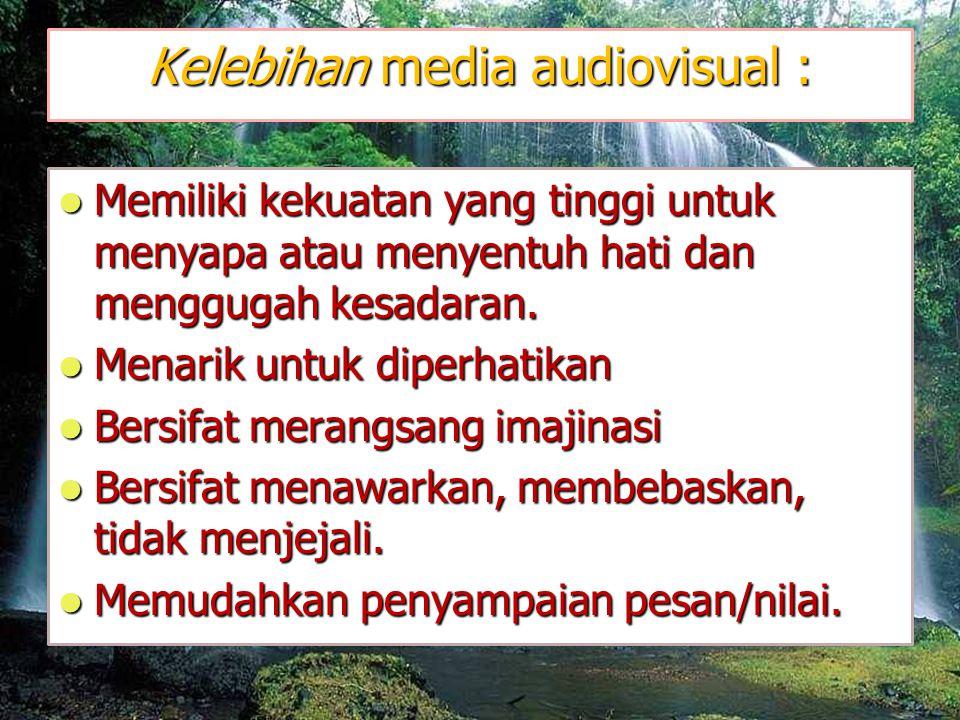 Kelebihan media audiovisual :  Memiliki kekuatan yang tinggi untuk menyapa atau menyentuh hati dan menggugah kesadaran.
