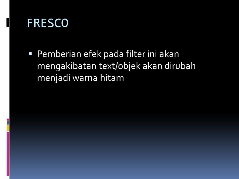 FRESCO  Pemberian efek pada filter ini akan mengakibatan text/objek akan dirubah menjadi warna hitam