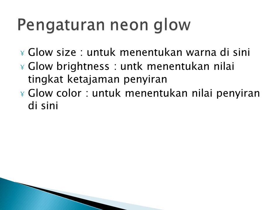 ¥ Glow size : untuk menentukan warna di sini ¥ Glow brightness : untk menentukan nilai tingkat ketajaman penyiran ¥ Glow color : untuk menentukan nilai penyiran di sini