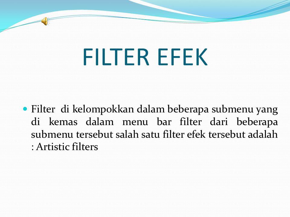 FILTER EFEK  Filter di kelompokkan dalam beberapa submenu yang di kemas dalam menu bar filter dari beberapa submenu tersebut salah satu filter efek tersebut adalah : Artistic filters