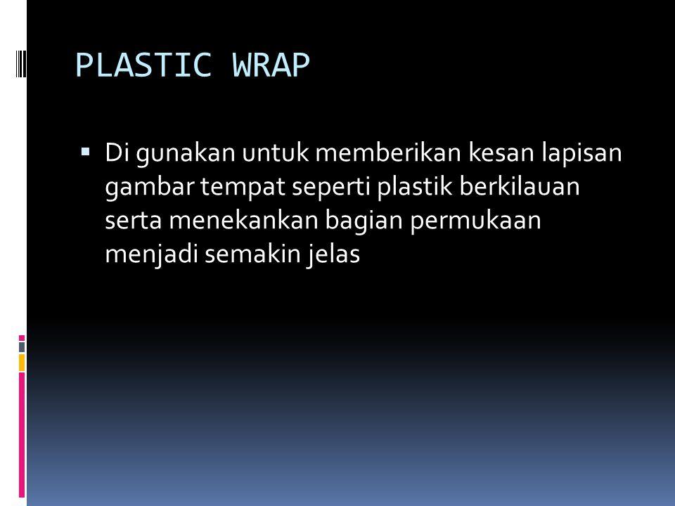 PLASTIC WRAP  Di gunakan untuk memberikan kesan lapisan gambar tempat seperti plastik berkilauan serta menekankan bagian permukaan menjadi semakin jelas