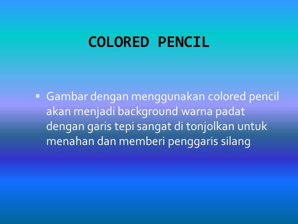 COLORED PENCIL  Gambar dengan menggunakan colored pencil akan menjadi background warna padat dengan garis tepi sangat di tonjolkan untuk menahan dan memberi penggaris silang