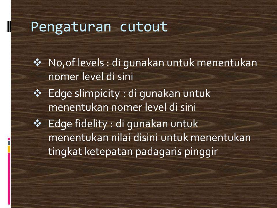 Pengaturan cutout  No,of levels : di gunakan untuk menentukan nomer level di sini  Edge slimpicity : di gunakan untuk menentukan nomer level di sini