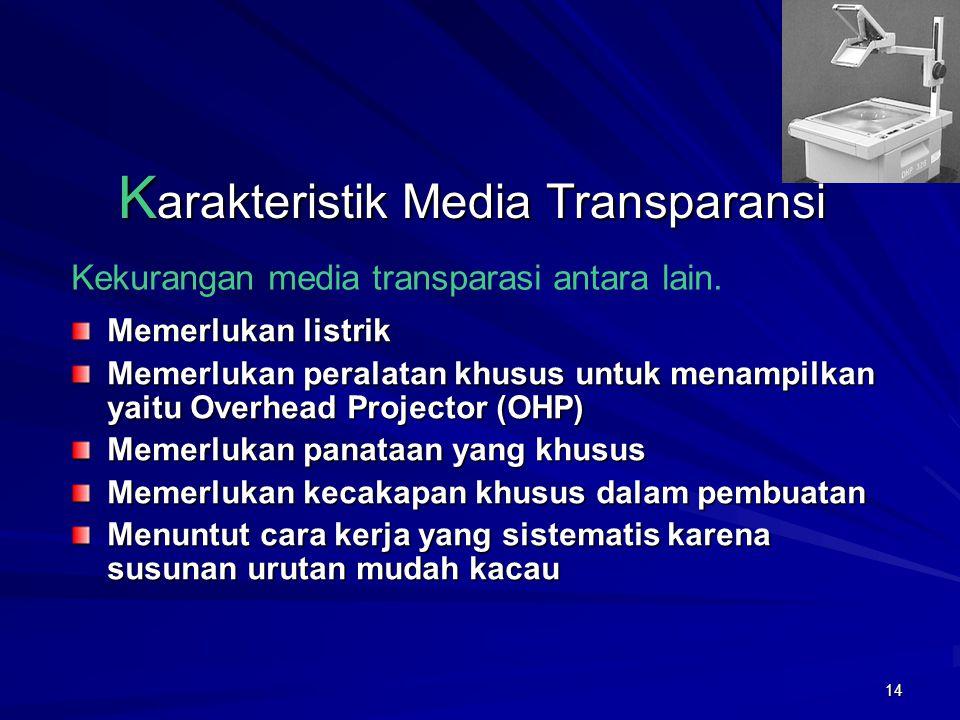 13 K arakteristik Media Transparansi Overhead Tranparancy (OHT) merupakan perangkat lunak/software sedangkan perangkat kerasnya/ hardware adalah Overhead Projector (OHP).