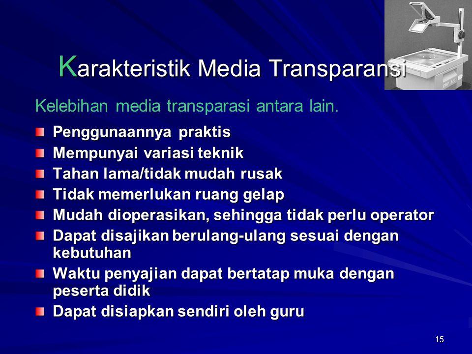 14 K arakteristik Media Transparansi Memerlukan listrik Memerlukan peralatan khusus untuk menampilkan yaitu Overhead Projector (OHP) Memerlukan panata
