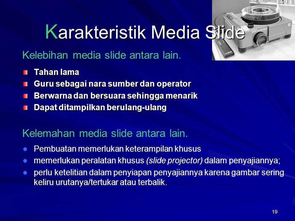 18 K arakteristik Media Slide Media slide terdiri dari film aktachrome (positif) berukuran 35 mm dipotong satu persatu dan diberi bingkai (2 x 2 inchi