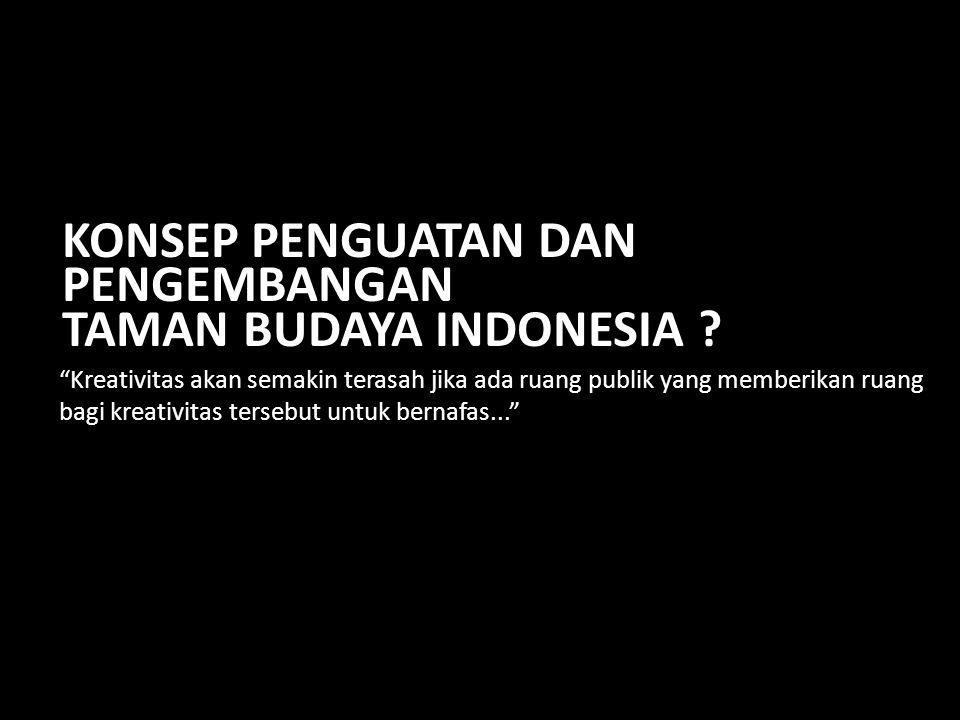 10 Kreativitas akan semakin terasah jika ada ruang publik yang memberikan ruang bagi kreativitas tersebut untuk bernafas... KONSEP PENGUATAN DAN PENGEMBANGAN TAMAN BUDAYA INDONESIA ?