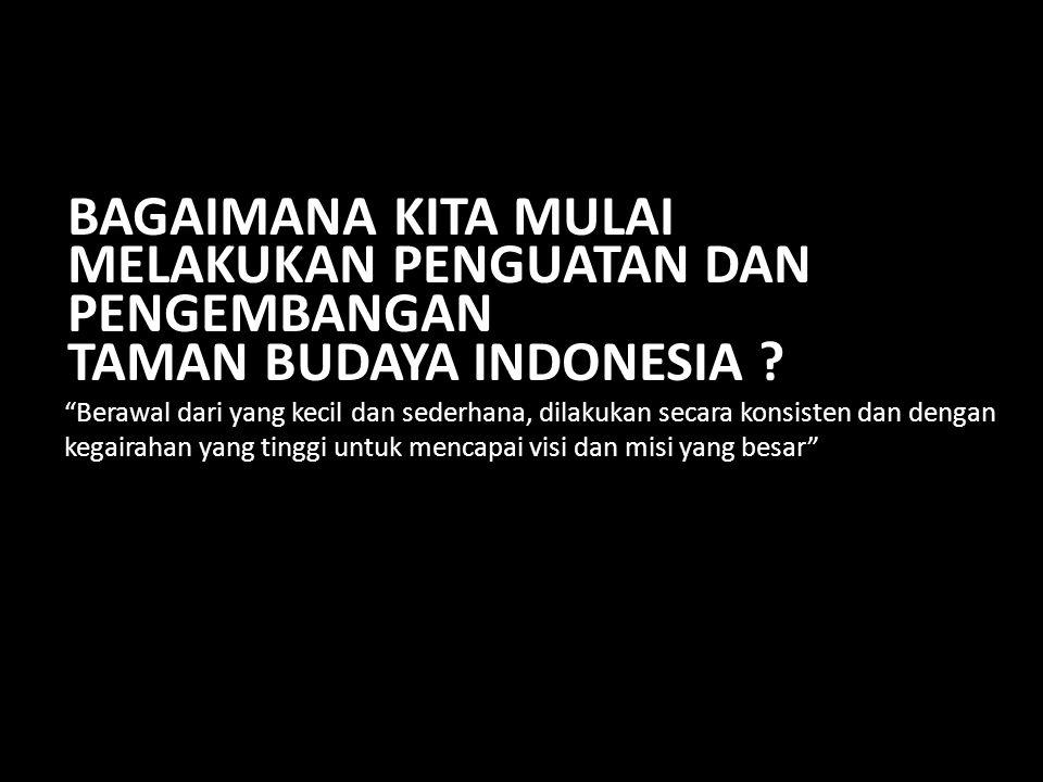 22 Berawal dari yang kecil dan sederhana, dilakukan secara konsisten dan dengan kegairahan yang tinggi untuk mencapai visi dan misi yang besar BAGAIMANA KITA MULAI MELAKUKAN PENGUATAN DAN PENGEMBANGAN TAMAN BUDAYA INDONESIA ?