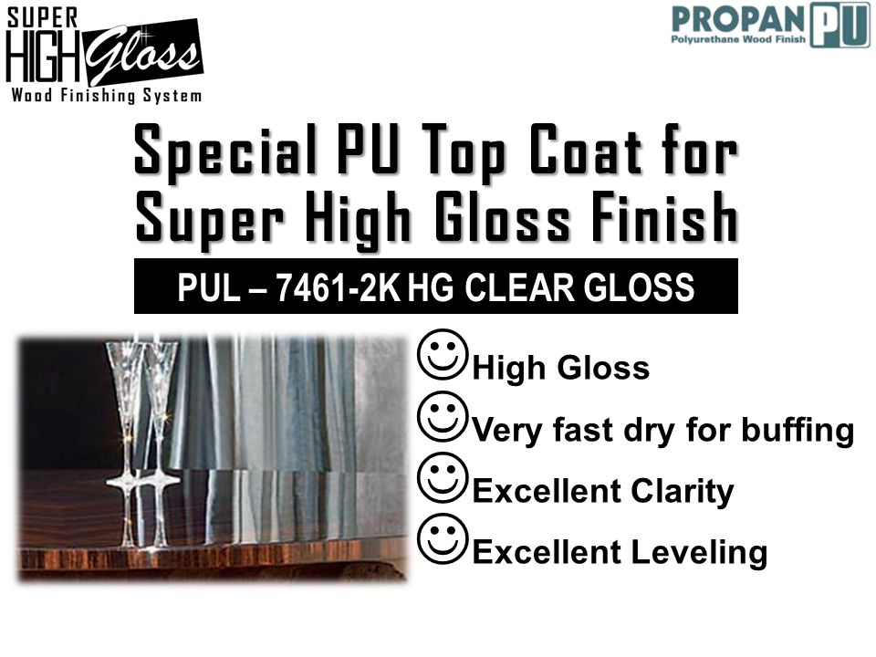 Special PU Top Coat for Super High Gloss Finish  High Gloss  Very fast dry for buffing  Excellent Clarity  Excellent Leveling PUL – 7461-2K HG CLEAR GLOSS