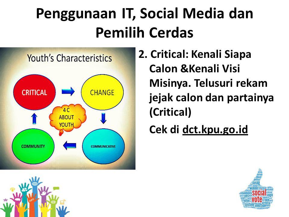 Penggunaan IT, Social Media dan Pemilih Cerdas 2. Critical: Kenali Siapa Calon &Kenali Visi Misinya. Telusuri rekam jejak calon dan partainya (Critica