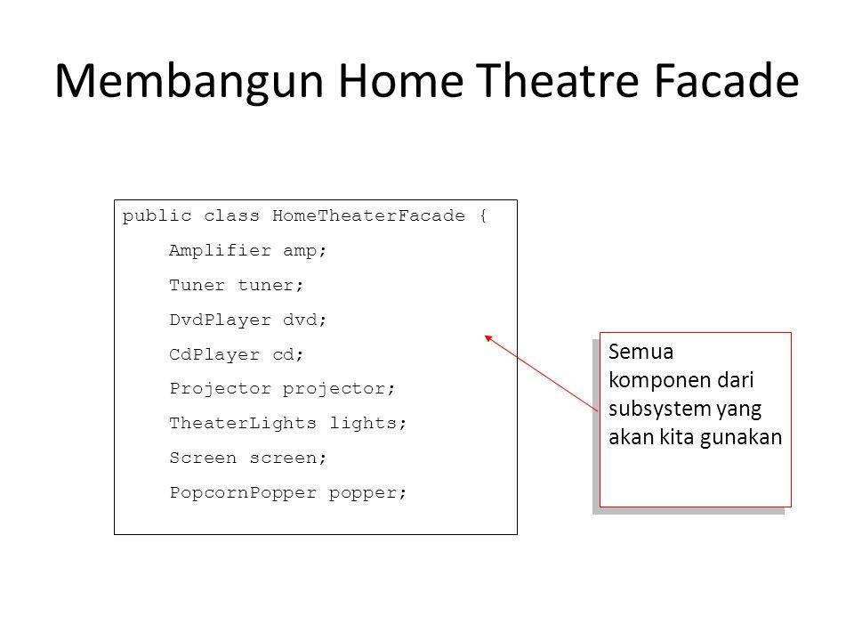 Membangun Home Theatre Facade public class HomeTheaterFacade { Amplifier amp; Tuner tuner; DvdPlayer dvd; CdPlayer cd; Projector projector; TheaterLig