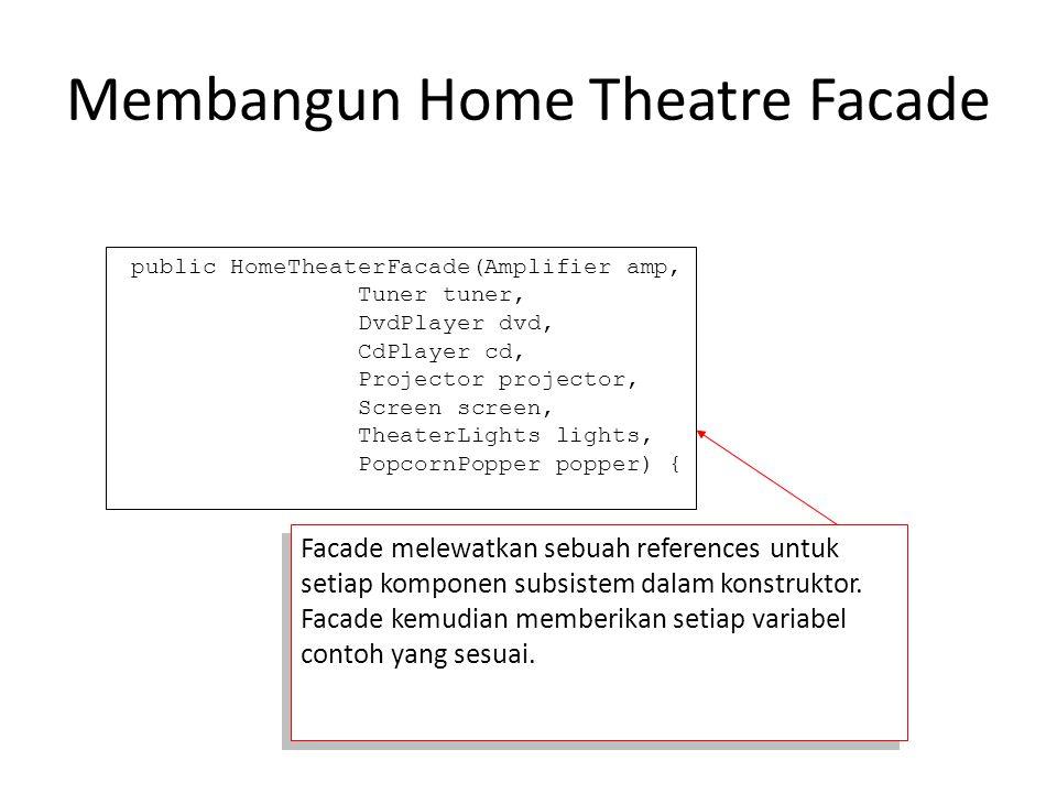 Membangun Home Theatre Facade public HomeTheaterFacade(Amplifier amp, Tuner tuner, DvdPlayer dvd, CdPlayer cd, Projector projector, Screen screen, The