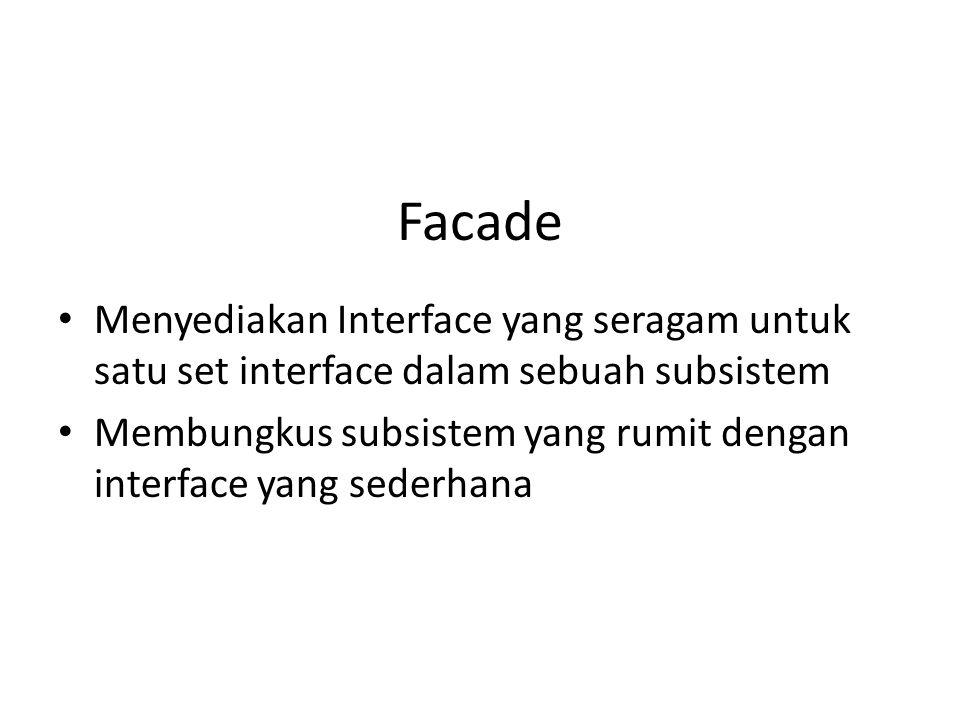 Facade • Menyediakan Interface yang seragam untuk satu set interface dalam sebuah subsistem • Membungkus subsistem yang rumit dengan interface yang se
