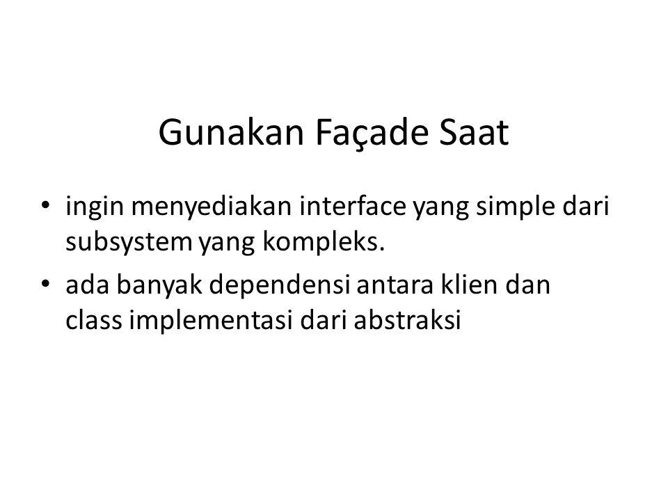 Gunakan Façade Saat • ingin menyediakan interface yang simple dari subsystem yang kompleks. • ada banyak dependensi antara klien dan class implementas