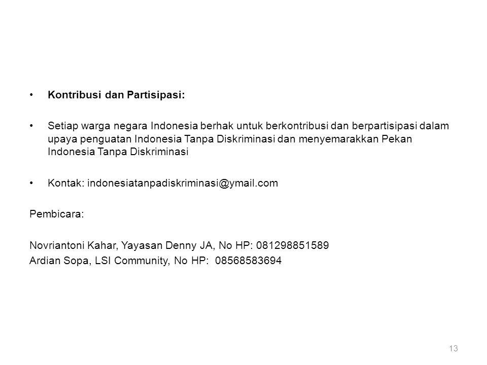 •Kontribusi dan Partisipasi: •Setiap warga negara Indonesia berhak untuk berkontribusi dan berpartisipasi dalam upaya penguatan Indonesia Tanpa Diskriminasi dan menyemarakkan Pekan Indonesia Tanpa Diskriminasi •Kontak: indonesiatanpadiskriminasi@ymail.com Pembicara: Novriantoni Kahar, Yayasan Denny JA, No HP: 081298851589 Ardian Sopa, LSI Community, No HP: 08568583694 13