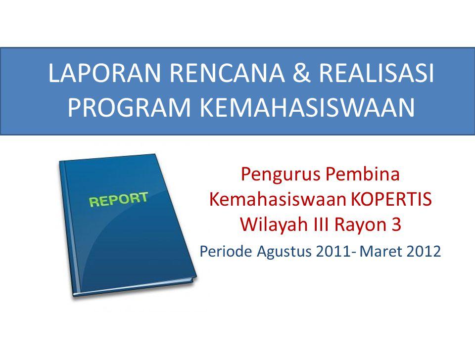 LAPORAN RENCANA & REALISASI PROGRAM KEMAHASISWAAN Pengurus Pembina Kemahasiswaan KOPERTIS Wilayah III Rayon 3 Periode Agustus 2011- Maret 2012
