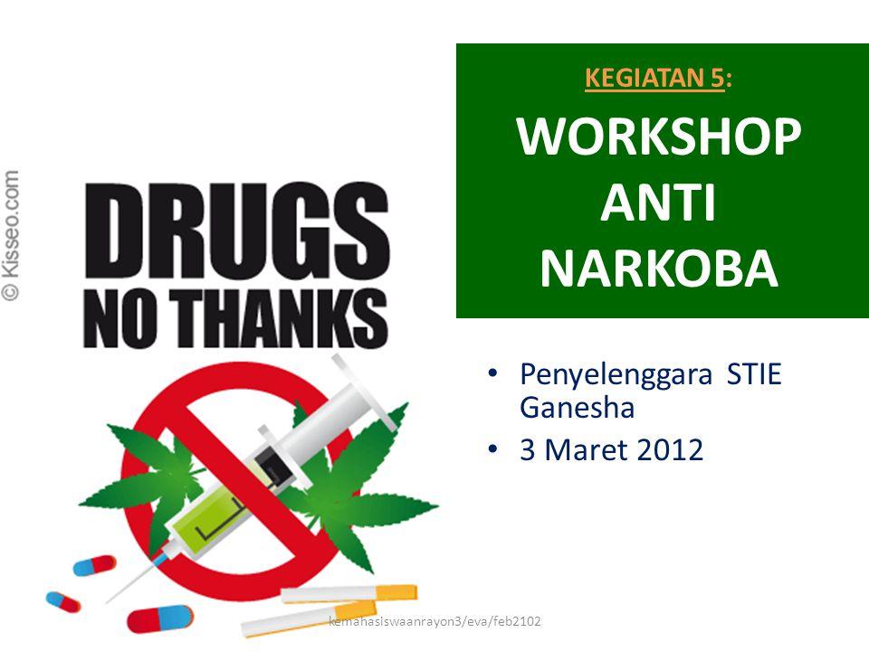 KEGIATAN 5: WORKSHOP ANTI NARKOBA • Penyelenggara STIE Ganesha • 3 Maret 2012 kemahasiswaanrayon3/eva/feb2102