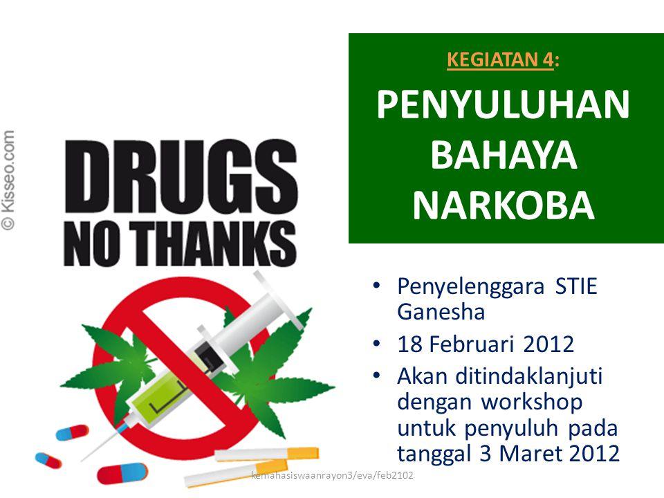 KEGIATAN 4: PENYULUHAN BAHAYA NARKOBA • Penyelenggara STIE Ganesha • 18 Februari 2012 • Akan ditindaklanjuti dengan workshop untuk penyuluh pada tangg