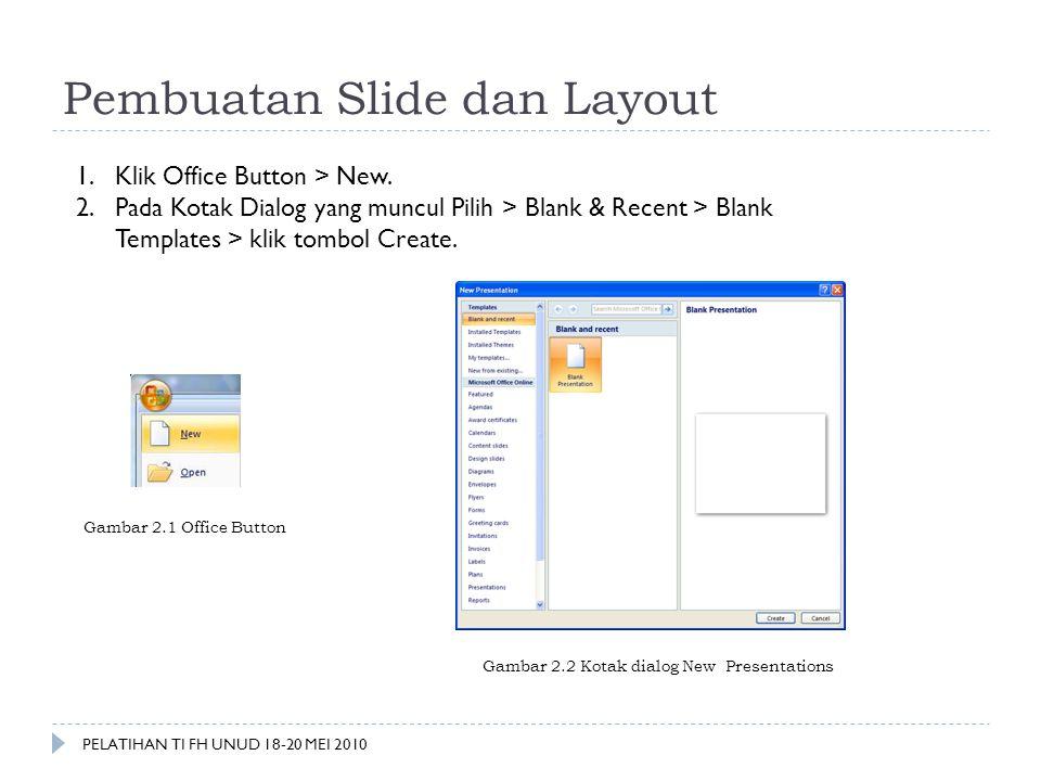 Pembuatan Slide dan Layout 1.Klik Office Button > New. 2.Pada Kotak Dialog yang muncul Pilih > Blank & Recent > Blank Templates > klik tombol Create.